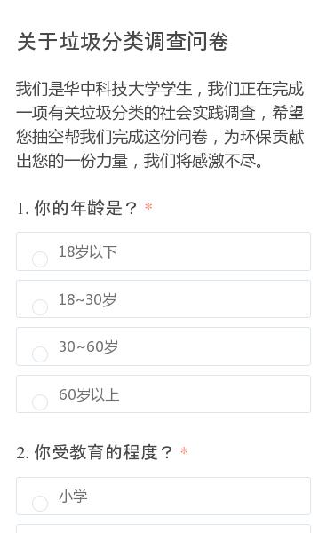 我们是华中科技大学学生,我们正在完成一项有关垃圾分类的社会实践调查,希望您抽空帮我们完成这份问卷,为环保贡献出您的一份力量,我们将感激不尽。