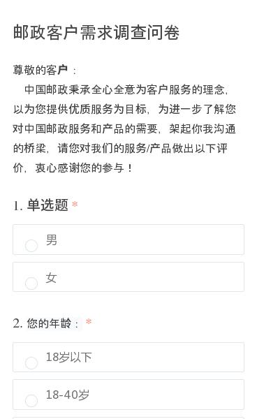 尊敬的客户:  中国邮政秉承全心全意为客户服务的理念,以为您提供优质服务为目标,为进一步了解您对中国邮政服务和产品的需要,架起你我沟通的桥梁,请您对我们的服务/产品做出以下评价,衷心感谢您的参与!