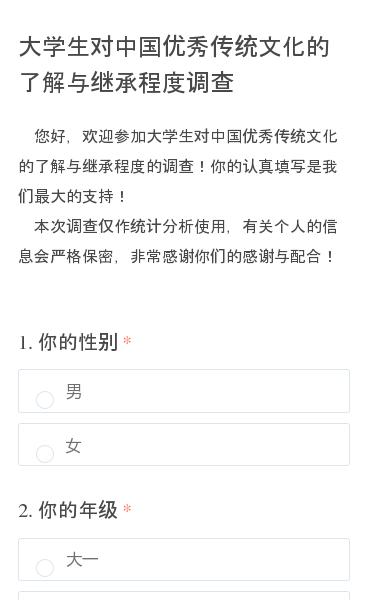 您好,欢迎参加大学生对中国优秀传统文化的了解与继承程度的调查!你的认真填写是我们最大的支持! 本次调查仅作统计分析使用,有关个人的信息会严格保密,非常感谢你们的感谢与配合!