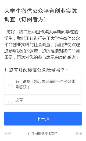 您好!我们是中国传媒大学新闻学院的学生,我们正在进行关于大学生微信公众平台创业实践的社会调查。我们热忱欢迎您参与我们的调查,您的反馈对我们非常重要,再次对您的参与表示由衷的感谢!