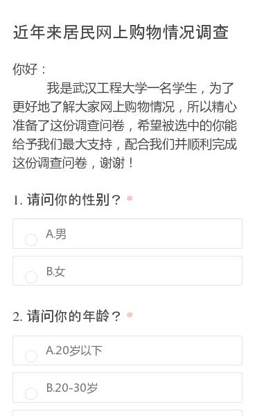 你好:  我是武汉工程大学一名学生,为了更好地了解大家网上购物情况,所以精心准备了这份调查问卷,希望被选中的你能给予我们最大支持,配合我们并顺利完成这份调查问卷,谢谢!