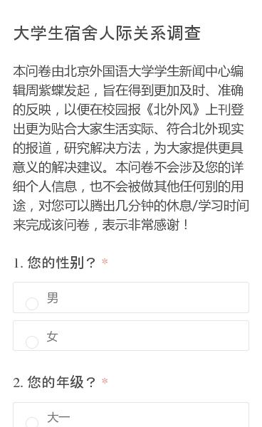 本问卷由北京外国语大学学生新闻中心编辑周紫蝶发起,旨在得到更加及时、准确的反映,以便在校园报《北外风》上刊登出更为贴合大家生活实际、符合北外现实的报道,研究解决方法,为大家提供更具意义的解决建议。本问卷不会涉及您的详细个人信息,也不会被做其他任何别的用途,对您可以腾出几分钟的休息/学习时间来完成该问卷,表示非常感谢!