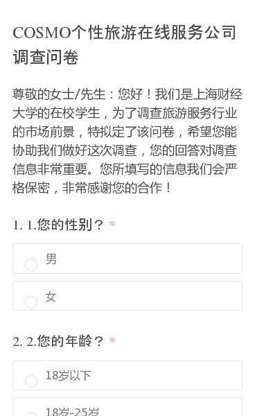 尊敬的女士/先生:您好!我们是上海财经大学的在校学生,为了调查旅游服务行业的市场前景,特拟定了该问卷,希望您能协助我们做好这次调查,您的回答对调查信息非常重要。您所填写的信息我们会严格保密,非常感谢您的合作!