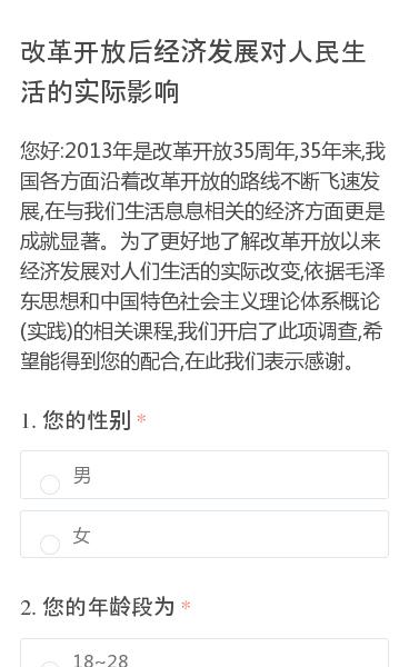 您好:2013年是改革开放35周年,35年来,我国各方面沿着改革开放的路线不断飞速发展,在与我们生活息息相关的经济方面更是成就显著。为了更好地了解改革开放以来经济发展对人们生活的实际改变,依据毛泽东思想和中国特色社会主义理论体系概论(实践)的相关课程,我们开启了此项调查,希望能得到您的配合,在此我们表示感谢。