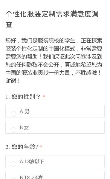 您好,我们是服装院校的学生,正在探索服装个性化定制的中国化模式,非常需要需要您的帮助!我们保证此次问卷涉及到您的任何隐私不会公开,真诚地希望您为中国的服装业贡献一份力量,不胜感激!谢谢!