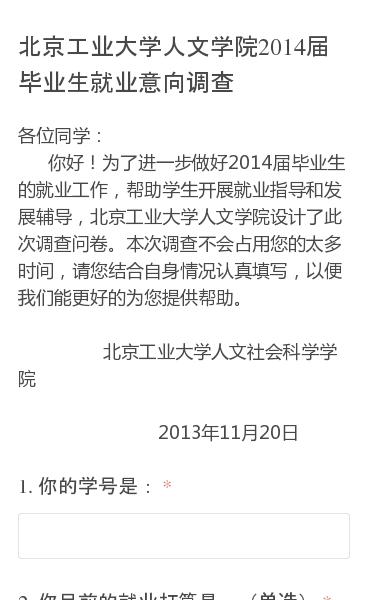 各位同学:   你好!为了进一步做好2014届毕业生的就业工作,帮助学生开展就业指导和发展辅导,北京工业大学人文学院设计了此次调查问卷。本次调查不会占用您的太多时间,请您结合自身情况认真填写,以便我们能更好的为您提供帮助。                                         北京工业大学人文…