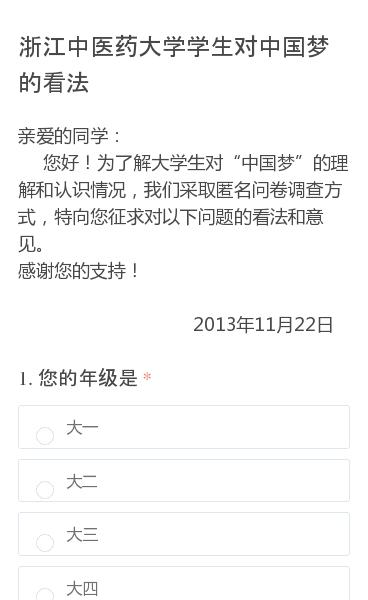 """亲爱的同学:  您好!为了解大学生对""""中国梦""""的理解和认识情况,我们采取匿名问卷调查方式,特向您征求对以下问题的看法和意见。感谢您的支持!                                                   2013年11月22日"""