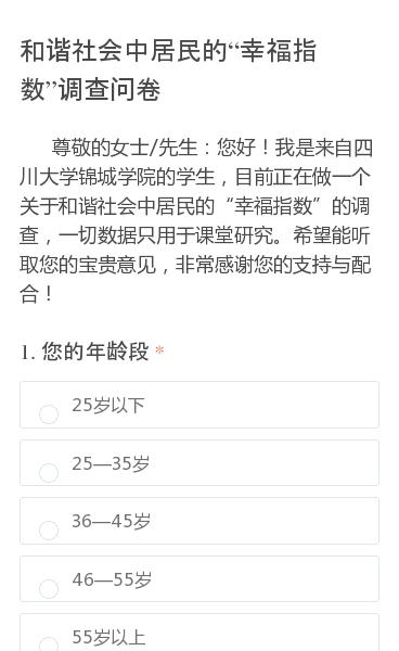 """尊敬的女士/先生:您好!我是来自四川大学锦城学院的学生,目前正在做一个关于和谐社会中居民的""""幸福指数""""的调查,一切数据只用于课堂研究。希望能听取您的宝贵意见,非常感谢您的支持与配合!"""