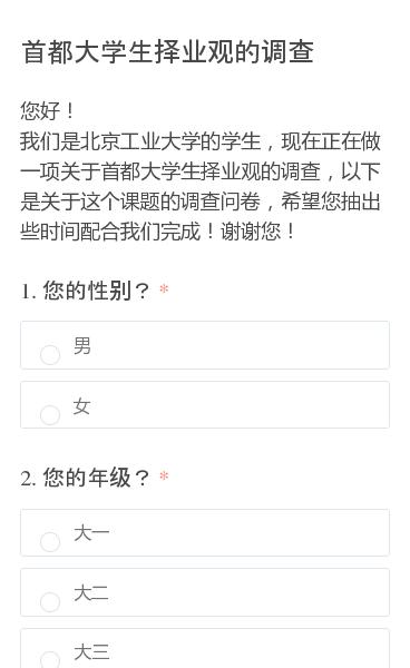 您好!我们是北京工业大学的学生,现在正在做一项关于首都大学生择业观的调查,以下是关于这个课题的调查问卷,希望您抽出些时间配合我们完成!谢谢您!