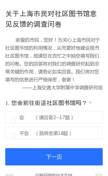 亲爱的市民,您好!为关心上海市民对于社区图书馆的利用情况,从而更好地建设我市社区图书馆,烦请您在百忙之中抽空填写我们的问卷。您的回答将对我们的调查研究起到非常关键的作用,请务必如实回答。我们将对您填写的信息进行严格保密,谢谢! ——上海交通大学附属中学调查研究组