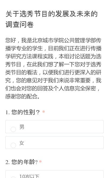 您好,我是北京城市学院公共管理学部传播学专业的学生,目前我们正在进行传播学研究方法课程实践,本组讨论话题为选秀节目,在此我们想了解一下您对于选秀类节目的看法,以便我们进行更深入的研究,您的意见对于我们来说非常重要,我们也会对您的回答及个人信息完全保密,感谢您的配合。