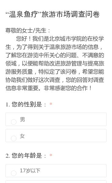 尊敬的女士/先生:   您好!我们是北京城市学院的在校学生,为了得到关于温泉旅游市场的信息,了解您在游览中所关心的问题、不满意的领域,以便能帮助改进旅游管理与提高旅游服务质量,特拟定了该问卷,希望您能协助我们做好这次调查,您的回答对调查信息非常重要。非常感谢您的合作!