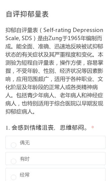 抑郁自评量表(Self-rating Depression Scale, SDS)是由Zung于1965年编制而成。能全面、准确、迅速地反映被试抑郁状态的有关症状及其严重程度和变化。本测验为短程自评量表,操作方便,容易掌握,不受年龄、性别、经济状况等因素影响,应用范围颇广,适用于各种职业、文化阶层及年龄段的正常人或各类…