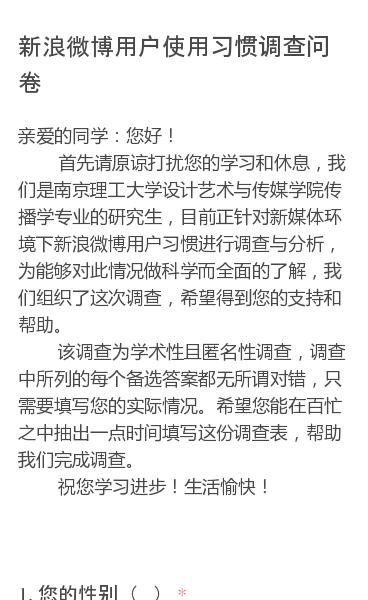 亲爱的同学:您好!  首先请原谅打扰您的学习和休息,我们是南京理工大学设计艺术与传媒学院传播学专业的研究生,目前正针对新媒体环境下新浪微博用户习惯进行调查与分析,为能够对此情况做科学而全面的了解,我们组织了这次调查,希望得到您的支持和帮助。  该调查为学术性且匿名性调查,调查中所列的每个备选答案都无所谓对错,只需要…