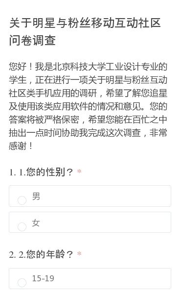 您好!我是北京科技大学工业设计专业的学生,正在进行一项关于明星与粉丝互动社区类手机应用的调研,希望了解您追星及使用该类应用软件的情况和意见。您的答案将被严格保密,希望您能在百忙之中抽出一点时间协助我完成这次调查,非常感谢!
