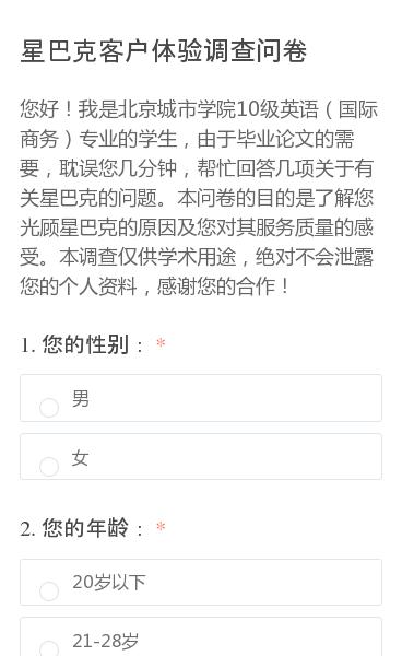 您好!我是北京城市学院10级英语(国际商务)专业的学生,由于毕业论文的需要,耽误您几分钟,帮忙回答几项关于有关星巴克的问题。本问卷的目的是了解您光顾星巴克的原因及您对其服务质量的感受。本调查仅供学术用途,绝对不会泄露您的个人资料,感谢您的合作!