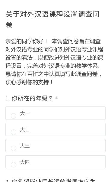 亲爱的同学你好! 本调查问卷旨在调查对外汉语专业的同学们对外汉语专业课程设置的看法,以便改进对外汉语专业的课程设置,完善对外汉语专业的教学体系。恳请你在百忙之中认真填写此调查问卷,衷心感谢你的支持!