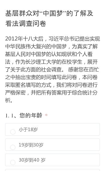 2012年十八大后,习近平总书记提出实现中华民族伟大复兴的中国梦,为真实了解基层人民对中国梦的认知现状和个人看法,作为长沙理工大学的在校学生,展开了关于此方面的社会调查。感谢您在百忙之中抽出宝贵的时间填写此问卷,本问卷采取匿名填写的方式,我们将对问卷进行严格保密,并把所有答案用于综合统计分析。