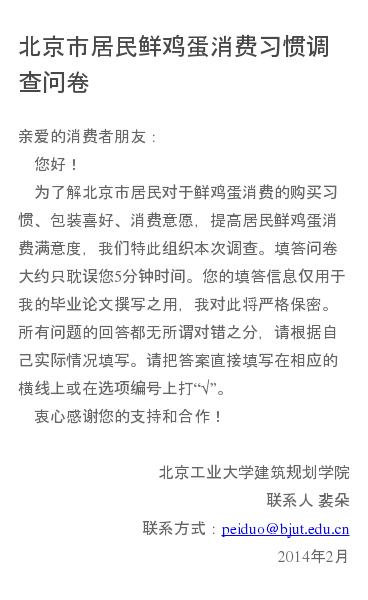 亲爱的消费者朋友:   您好!   为了解北京市居民对于鲜鸡蛋消费的购买习惯、包装喜好、消费意愿,提高居民鲜鸡蛋消费满意度,我们特此组织本次调查。填答问卷大约只耽误您5分钟时间。您的填答信息仅用于我的毕业论文撰写之用,我对此将严格保密。所有问题的回答都无所谓对错之分,请根据自己实际情况填写。请把答案直接填写在相应的横线…