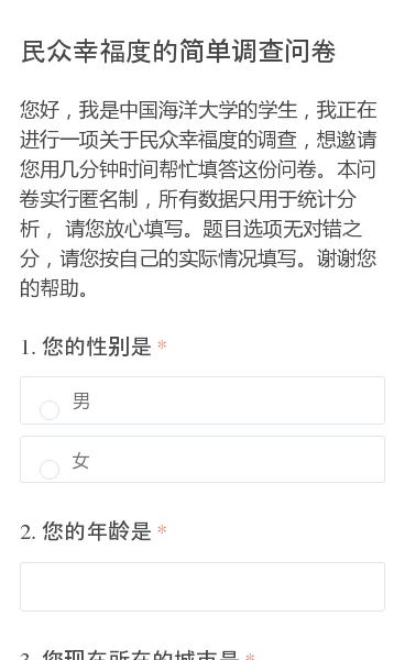 您好,我是中国海洋大学的学生,我正在进行一项关于民众幸福度的调查,想邀请您用几分钟时间帮忙填答这份问卷。本问卷实行匿名制,所有数据只用于统计分析, 请您放心填写。题目选项无对错之分,请您按自己的实际情况填写。谢谢您的帮助。