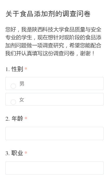 您好,我是陕西科技大学食品质量与安全专业的学生,现在想针对现阶段的食品添加剂问题做一项调查研究,希望您能配合我们并认真填写这份调查问卷,谢谢!