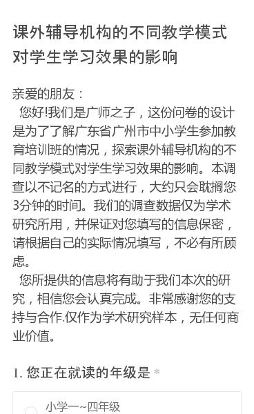 亲爱的朋友:    您好!我们是广师之子,这份问卷的设计是为了了解广东省广州市中小学生参加教育培训班的情况,探索课外辅导机构的不同教学模式对学生学习效果的影响。本调查以不记名的方式进行,大约只会耽搁您3分钟的时间。我们的调查数据仅为学术研究所用,并保证对您填写的信息保密,请根据自己的实际情况填写,不必有所顾虑。   您…