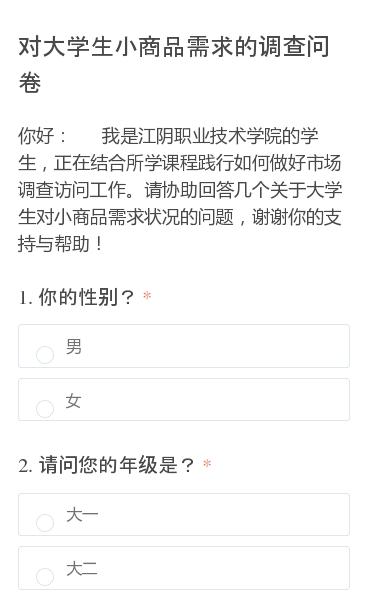 你好:我是江阴职业技术学院的学生,正在结合所学课程践行如何做好市场调查访问工作。请协助回答几个关于大学生对小商品需求状况的问题,谢谢你的支持与帮助!