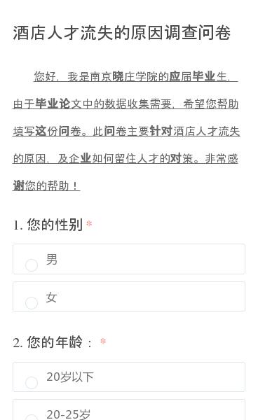 您好,我是南京晓庄学院的应届毕业生,由于毕业论文中的数据收集需要,希望您帮助填写这份问卷。此问卷主要针对酒店人才流失的原因,及企业如何留住人才的对策。非常感谢您的帮助!