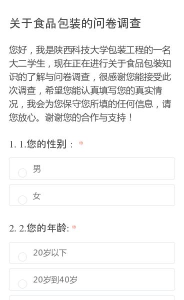 您好,我是陕西科技大学包装工程的一名大二学生,现在正在进行关于食品包装知识的了解与问卷调查,很感谢您能接受此次调查,希望您能认真填写您的真实情况,我会为您保守您所填的任何信息,请您放心。谢谢您的合作与支持!