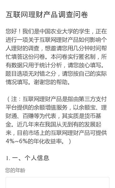 您好!我们是中国农业大学的学生,正在进行一项关于互联网理财产品如何影响个人理财的调查,想邀请您用几分钟时间帮忙填答这份问卷。本问卷实行匿名制,所有数据只用于统计分析,请您放心填写。题目选项无对错之分,请您按自己的实际情况填写。谢谢您的帮助。  (注:互联网理财产品是指由第三方支付平台提供的余额增值服务,以余额宝、理…