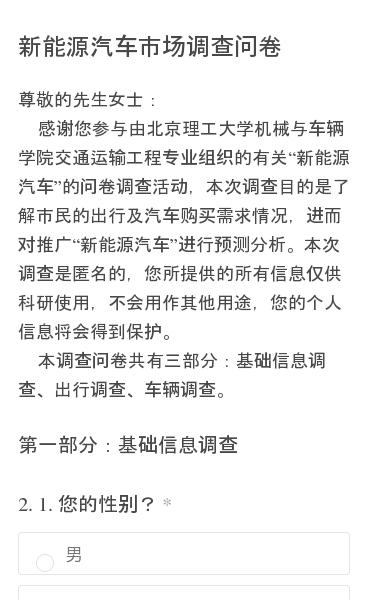 """尊敬的先生女士:    感谢您参与由北京理工大学机械与车辆学院交通运输工程专业组织的有关""""新能源汽车""""的问卷调查活动,本次调查目的是了解市民的出行及汽车购买需求情况,进而对推广""""新能源汽车""""进行预测分析。本次调查是匿名的,您所提供的所有信息仅供科研使用,不会用作其他用途,您的个人信息将会得到保护。    本调查问卷共有…"""