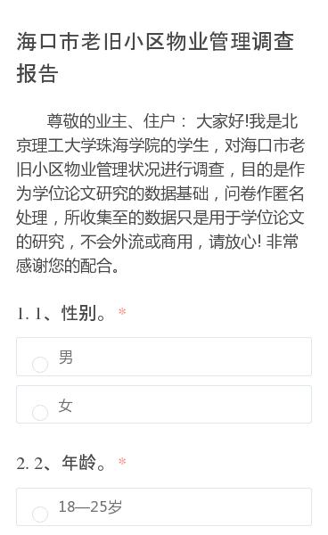 尊敬的业主、住户:  大家好!我是北京理工大学珠海学院的学生,对海口市老旧小区物业管理状况进行调查,目的是作为学位论文研究的数据基础,问卷作匿名处理,所收集至的数据只是用于学位论文的研究,不会外流或商用,请放心!  非常感谢您的配合。