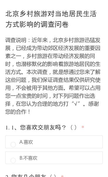 """调查说明:近年来,北京乡村旅游迅猛发展,已经成为带动郊区经济发展的重要因素之一,乡村旅游在带动经济发展的同时,也潜移默化的影响着旅游地居民的生活方式。本次调查,就是想通过您来了解这些问题,我们保证调查结果仅供研究使用,不会被用于其他方面。希望可以占用您一点宝贵的时间,对下列问题作出选择,在您认为合理的地方打""""√""""。感谢…"""