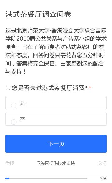 这是北京师范大学-香港浸会大学联合国际学院2010届公共关系与广告系小组的学术调查,旨在了解消费者对港式茶餐厅的看法和态度。回答问卷只需花费您五分钟时间,答案将完全保密。由衷感谢您的配合与支持!