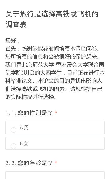 您好,首先,感谢您能花时间填写本调查问卷。您所填写的信息将会被很好的保护起来。我们是北京师范大学-香港浸会大学联合国际学院(UIC)的大四学生,目前正在进行本科毕业论文。本论文的目的是找出影响人们选择高铁或飞机的因素。请您根据自己的实际情况进行选择。