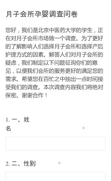 您好,我们是北京中医药大学的学生,正在对月子会所市场做一个调查。为了更好的了解影响人们选择月子会所和选择产后护理方式的因素。解答人们对月子会所的疑虑,我们制定以下问题征询你们的意见,以便我们会所的服务更好的满足您的需求。希望您在百忙之中抽出一点时间接受我们的调查。本次调查内容我们将绝对保密。谢谢合作!