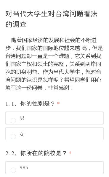 随着国家经济的发展和社会的不断进步,我们国家的国际地位越来越  高,但是台湾问题却一直是一个难题,它关系到我们国家主权和领土的完整,关系到两岸同胞的切身利益。作为当代大学生,您对台湾问题的认识是怎样呢?希望同学们用心填写这一份问卷,非常感谢!