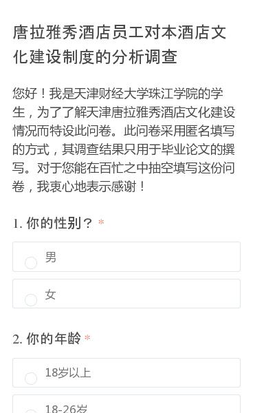 您好!我是天津财经大学珠江学院的学生,为了了解天津唐拉雅秀酒店文化建设情况而特设此问卷。此问卷采用匿名填写的方式,其调查结果只用于毕业论文的撰写。对于您能在百忙之中抽空填写这份问卷,我衷心地表示感谢!