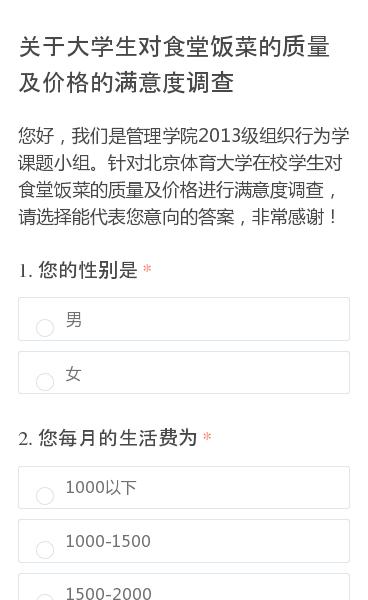 您好,我们是管理学院2013级组织行为学课题小组。针对北京体育大学在校学生对食堂饭菜的质量及价格进行满意度调查,请选择能代表您意向的答案,非常感谢!