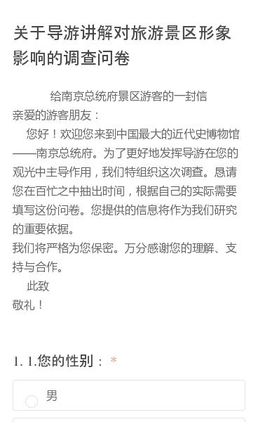 给南京总统府景区游客的一封信  亲爱的游客朋友:    您好!欢迎您来到中国最大的近代史博物馆南京总统府。为了更好地发挥导游在您的观光中主导作用,我们特组织这次调查。恳请您在百忙之中抽出时间,根据自己的实际需要填写这份问卷。您提供的信息将作为我们研究的重要依据。  我们将严格为您保密。万分感谢您的理解、支持与合作。  …