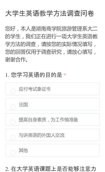 您好,本人是湖南商学院旅游管理系大二的学生,我们正在进行一项大学生英语教学方法的调查,请按您的实际情况填写,您的回答仅用于调查研究,请放心填写,谢谢合作。