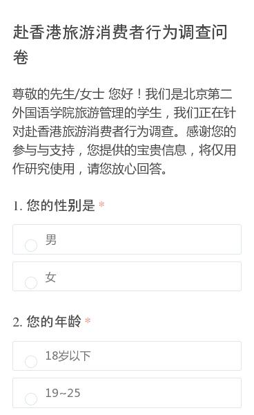 尊敬的先生/女士 您好!我们是北京第二外国语学院旅游管理的学生,我们正在针对赴香港旅游消费者行为调查。感谢您的参与与支持,您提供的宝贵信息,将仅用作研究使用,请您放心回答。