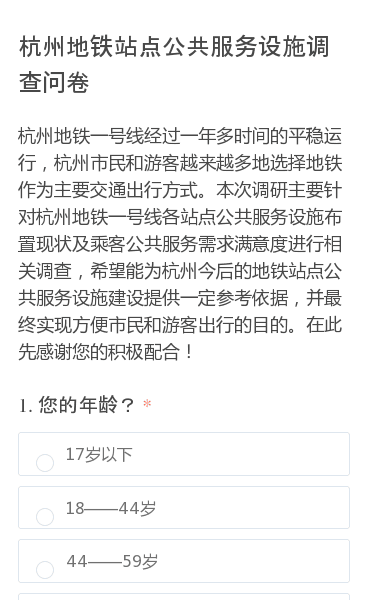杭州地铁一号线经过一年多时间的平稳运行,杭州市民和游客越来越多地选择地铁作为主要交通出行方式。本次调研主要针对杭州地铁一号线各站点公共服务设施布置现状及乘客公共服务需求满意度进行相关调查,希望能为杭州今后的地铁站点公共服务设施建设提供一定参考依据,并最终实现方便市民和游客出行的目的。在此先感谢您的积极配合!
