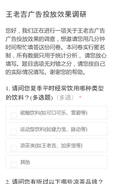 您好,我们正在进行一项关于王老吉广告广告投放效果的调查,想邀请您用几分钟时间帮忙填答这份问卷。本问卷实行匿名制,所有数据只用于统计分析, 请您放心填写。题目选项无对错之分,请您按自己的实际情况填写。谢谢您的帮助。