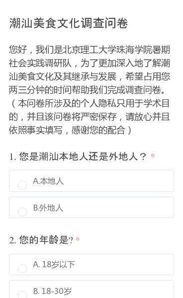 您好,我们是北京理工大学珠海学院暑期社会实践调研队,为了更加深入地了解潮汕美食文化及其继承与发展,希望占用您两三分钟的时间帮助我们完成调查问卷。(本问卷所涉及的个人隐私只用于学术目的,并且该问卷将严密保存,请放心并且依照事实填写,感谢您的配合)