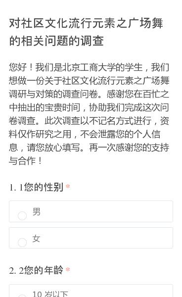 您好!我们是北京工商大学的学生,我们想做一份关于社区文化流行元素之广场舞调研与对策的调查问卷。感谢您在百忙之中抽出的宝贵时间,协助我们完成这次问卷调查。此次调查以不记名方式进行,资料仅作研究之用,不会泄露您的个人信息,请您放心填写。再一次感谢您的支持与合作!