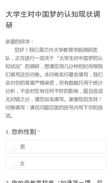 亲爱的同学:     您好!我们是兰州大学教育学院调研团队,正在进行一项关于大学生对中国梦的认知状况的调研,想请您用几分钟的时间帮我们填写这份问卷。本问卷实行匿名填写,我们会对你的答案严格保密,所有数据只用于统计分析,不会对您有任何不好的影响,题目选项无对错之分,请您如实填写。谢谢您的支持!问卷填写:请在问题后面的括号…