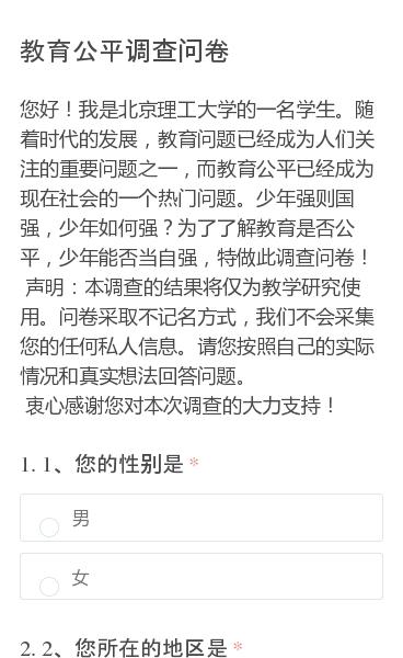 您好!我是北京理工大学的一名学生。随着时代的发展,教育问题已经成为人们关注的重要问题之一,而教育公平已经成为现在社会的一个热门问题。少年强则国强,少年如何强?为了了解教育是否公平,少年能否当自强,特做此调查问卷!声明:本调查的结果将仅为教学研究使用。问卷采取不记名方式,我们不会采集您的任何私人信息。请您按照自己的实际情…
