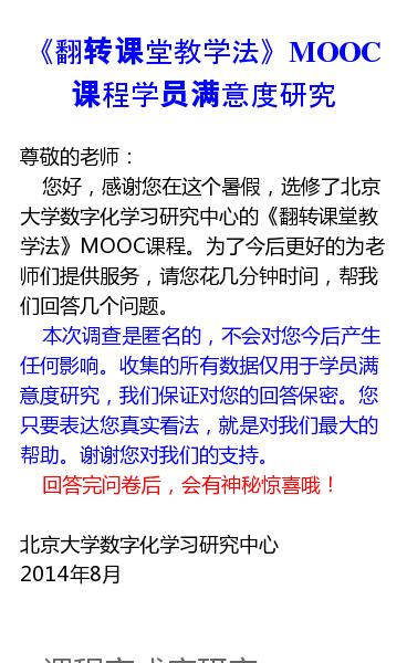尊敬的老师:   您好,感谢您在这个暑假,选修了北京大学数字化学习研究中心的《翻转课堂教学法》MOOC课程。为了今后更好的为老师们提供服务,请您花几分钟时间,帮我们回答几个问题。   本次调查是匿名的,不会对您今后产生任何影响。收集的所有数据仅用于学员满意度研究,我们保证对您的回答保密。您只要表达您真实看法,就是对我们…