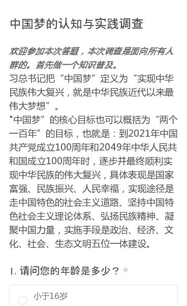 欢迎参加本次答题,本次调查是面向所有人群的。首先做一个知识普及。  习总书记把中国梦定义为实现中华民族伟大复兴,就是中华民族近代以来最伟大梦想。  中国梦的核心目标也可以概括为两个一百年的目标,也就是:到2021年中国共产党成立100周年和2049年中华人民共和国成立100周年时,逐步并最终顺利实现中华民族的伟大复兴,…